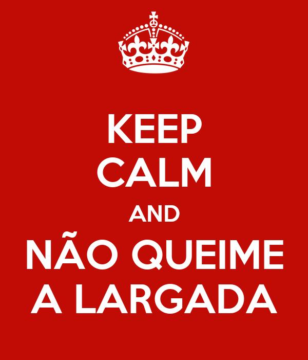 KEEP CALM AND NÃO QUEIME A LARGADA
