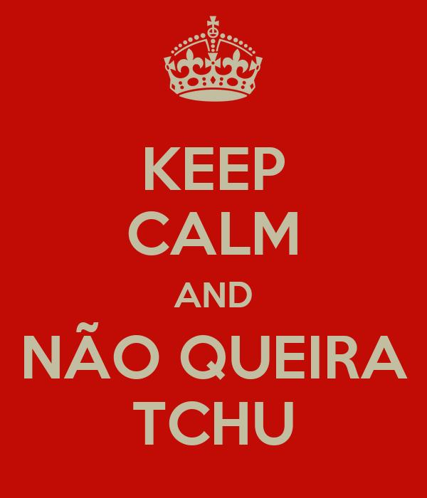 KEEP CALM AND NÃO QUEIRA TCHU
