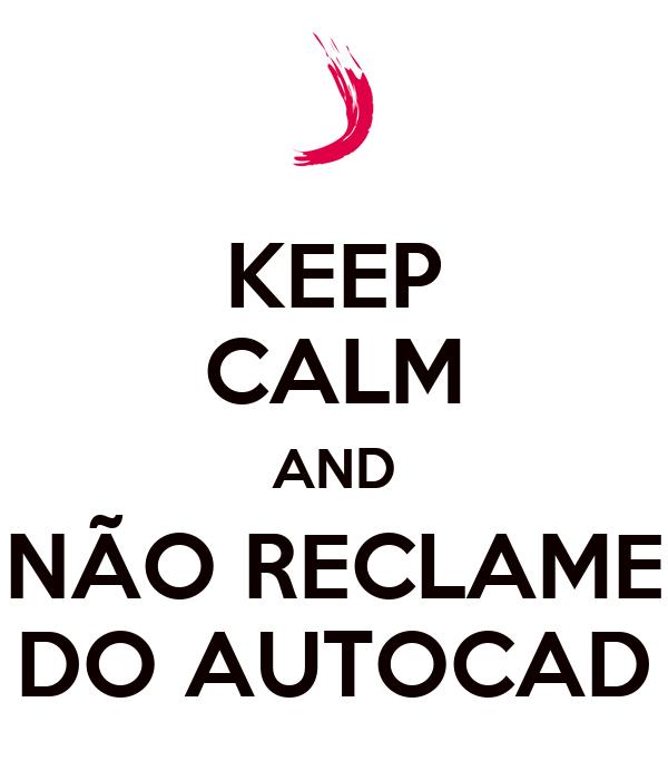 KEEP CALM AND NÃO RECLAME DO AUTOCAD