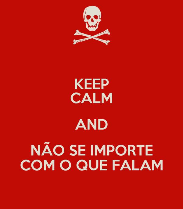 KEEP CALM AND NÃO SE IMPORTE COM O QUE FALAM
