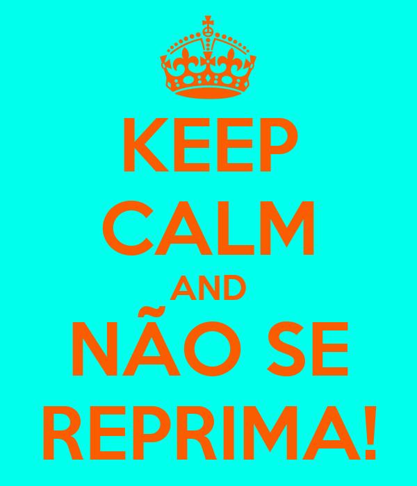 KEEP CALM AND NÃO SE REPRIMA!