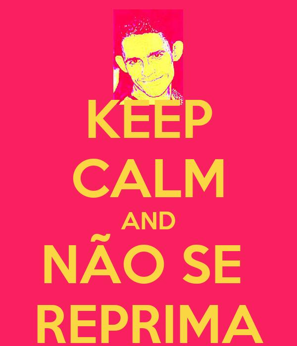 KEEP CALM AND NÃO SE  REPRIMA