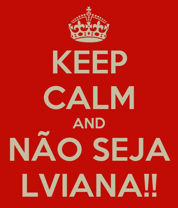 KEEP CALM AND NÃO SEJA LVIANA!!