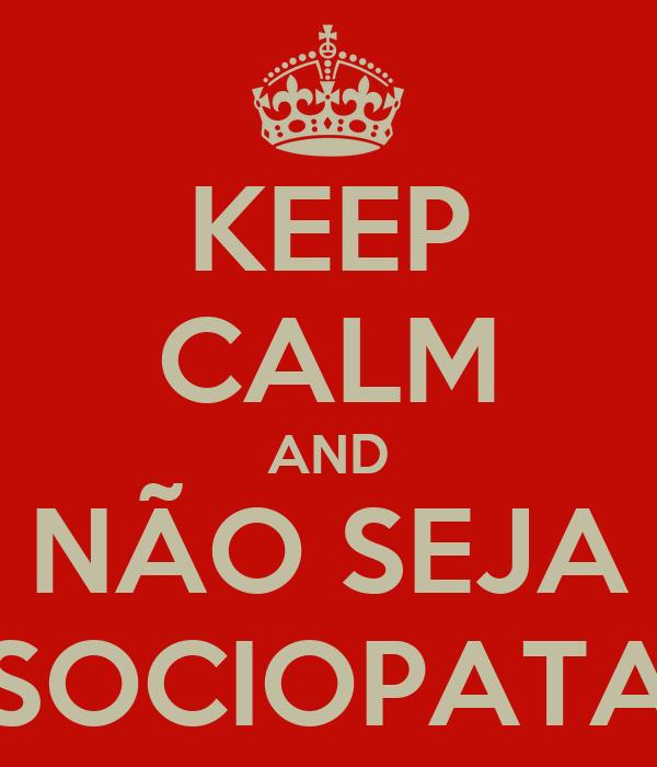 KEEP CALM AND NÃO SEJA SOCIOPATA