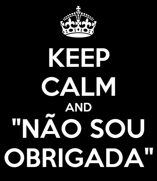 """KEEP CALM AND """"NÃO SOU OBRIGADA"""""""
