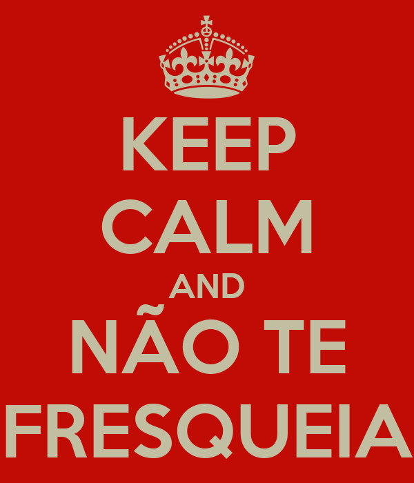 KEEP CALM AND NÃO TE FRESQUEIA