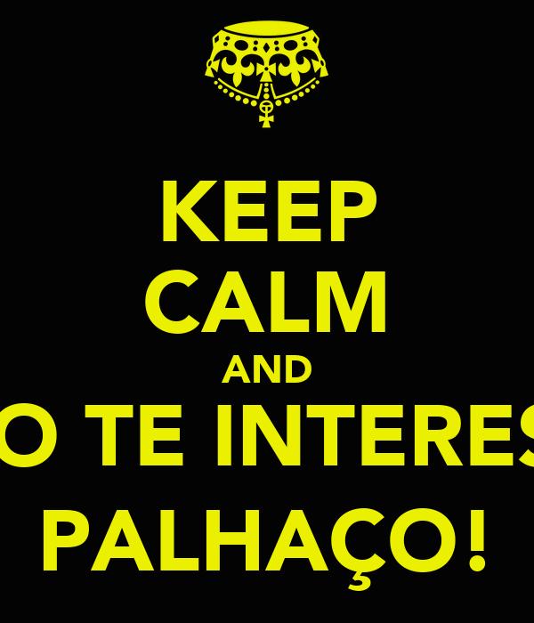 KEEP CALM AND NÃO TE INTERESSA PALHAÇO!