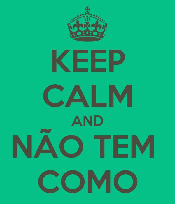 KEEP CALM AND NÃO TEM  COMO