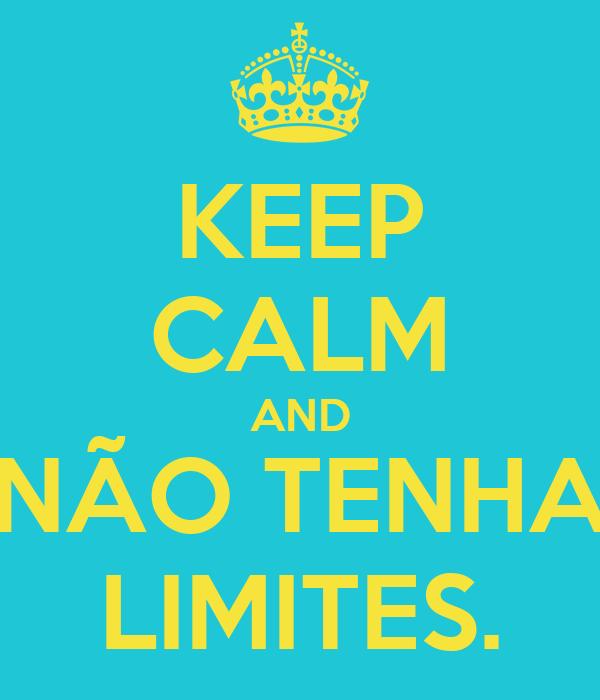 KEEP CALM AND NÃO TENHA LIMITES.