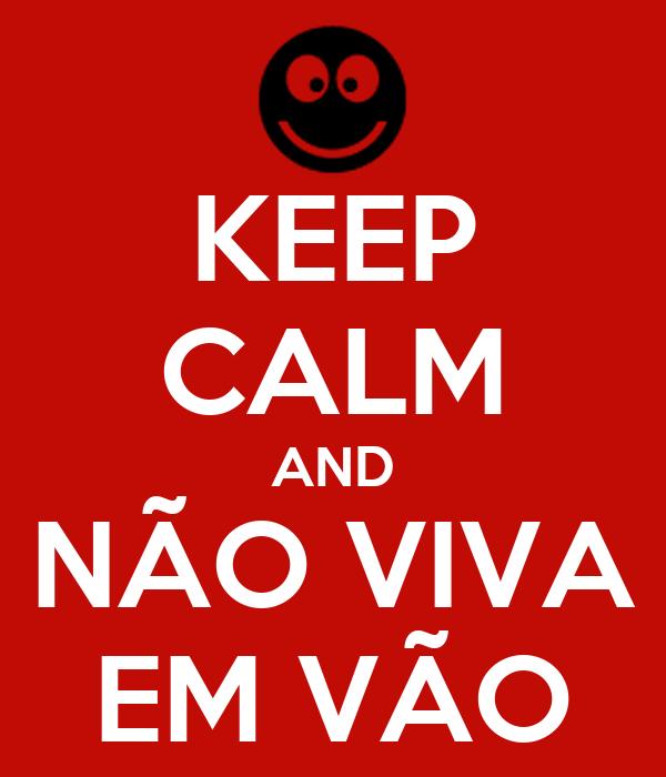 KEEP CALM AND NÃO VIVA EM VÃO