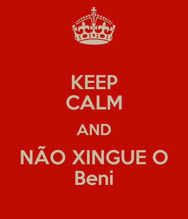 KEEP CALM AND NÃO XINGUE O Beni