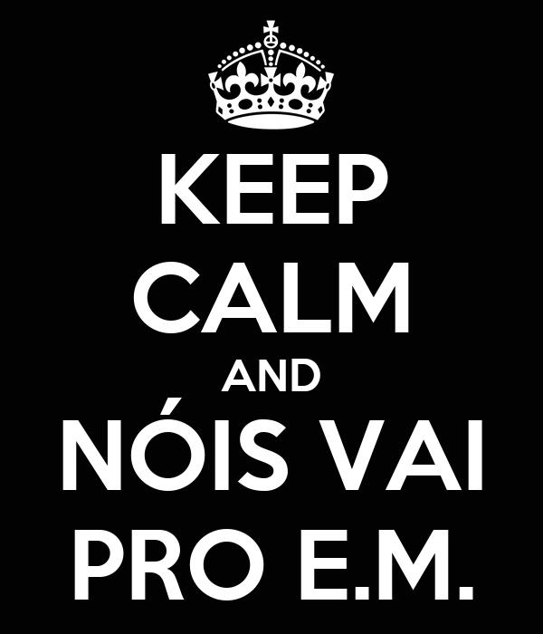 KEEP CALM AND NÓIS VAI PRO E.M.