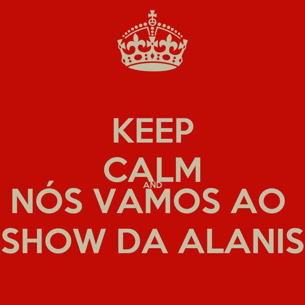 KEEP CALM AND NÓS VAMOS AO  SHOW DA ALANIS