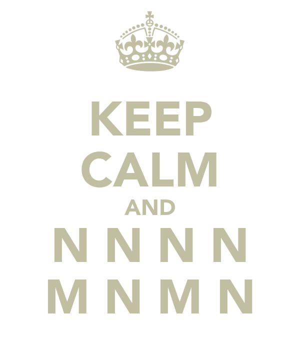 KEEP CALM AND N N N N M N M N