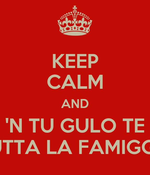 KEEP CALM AND 'N TU GULO TE E TUTTA LA FAMIGGHIA