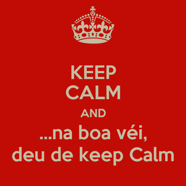 KEEP CALM AND ...na boa véi, deu de keep Calm