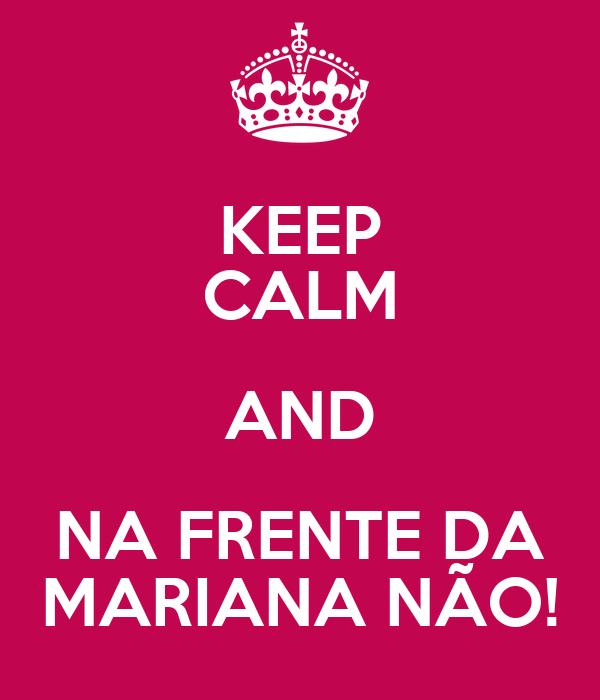 KEEP CALM AND NA FRENTE DA MARIANA NÃO!
