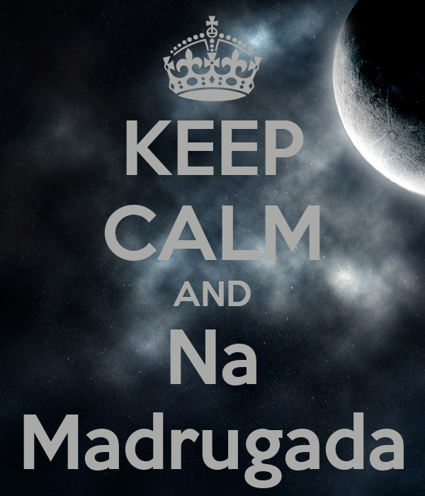 KEEP CALM AND Na Madrugada