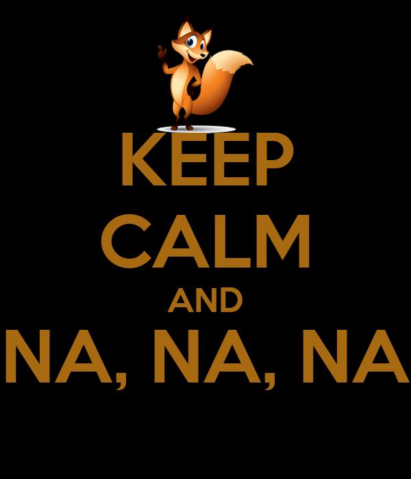 KEEP CALM AND NA, NA, NA