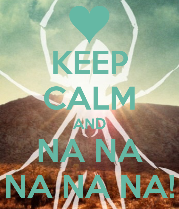 KEEP CALM AND NA NA NA NA NA!