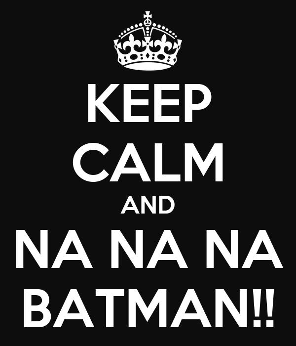 KEEP CALM AND NA NA NA NA NA BATMAN!!