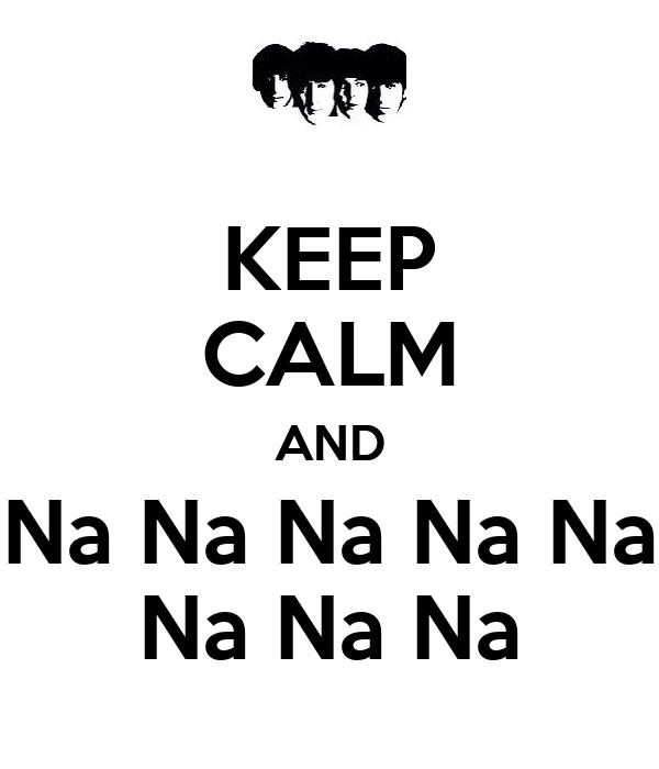 KEEP CALM AND Na Na Na Na Na Na Na Na