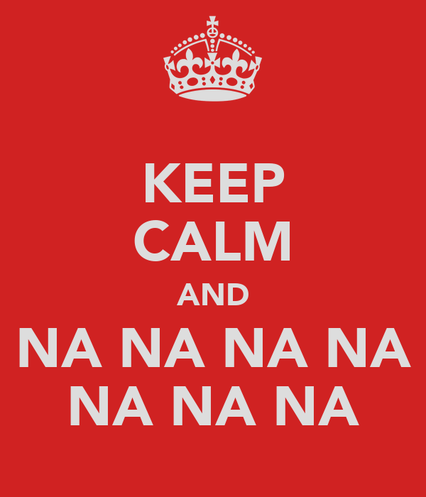 KEEP CALM AND NA NA NA NA NA NA NA