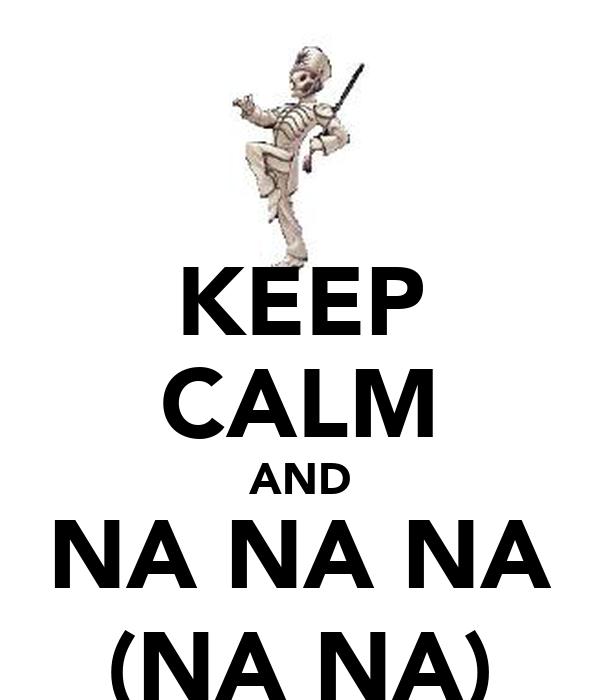 KEEP CALM AND NA NA NA (NA NA)