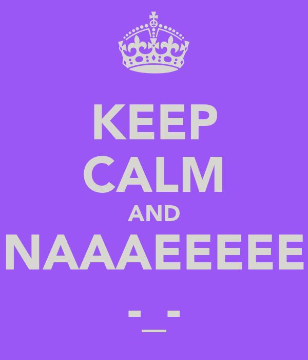 KEEP CALM AND NAAAEEEEE -_-
