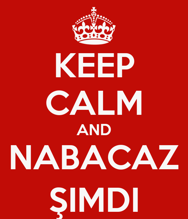 KEEP CALM AND NABACAZ ŞIMDI