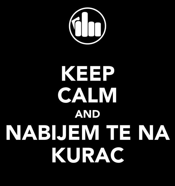 KEEP CALM AND NABIJEM TE NA KURAC