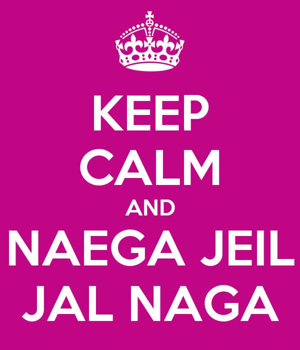 KEEP CALM AND  NAEGA JEIL  JAL NAGA