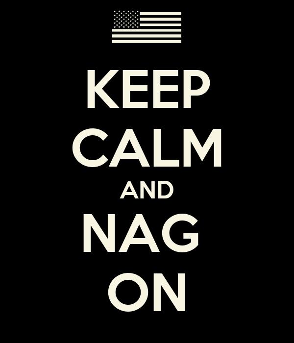 KEEP CALM AND NAG  ON