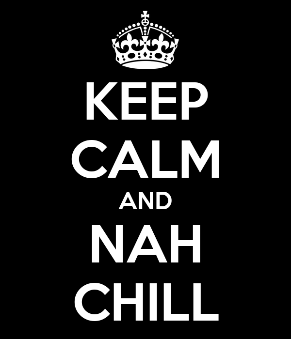 KEEP CALM AND NAH CHILL