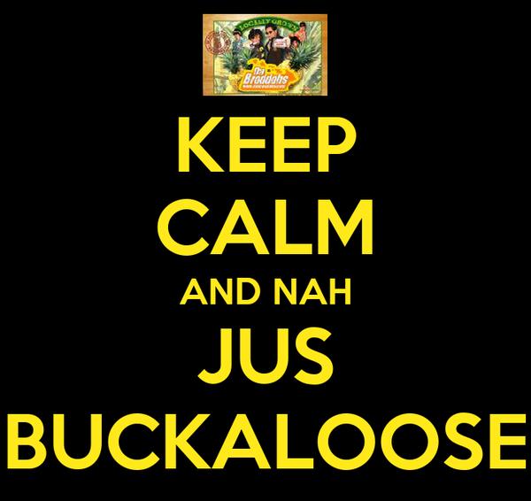 KEEP CALM AND NAH JUS BUCKALOOSE