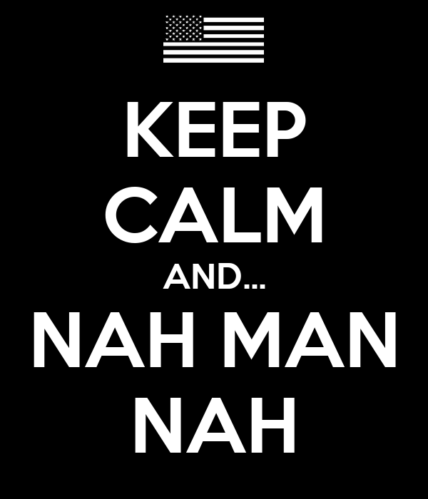 KEEP CALM AND... NAH MAN NAH