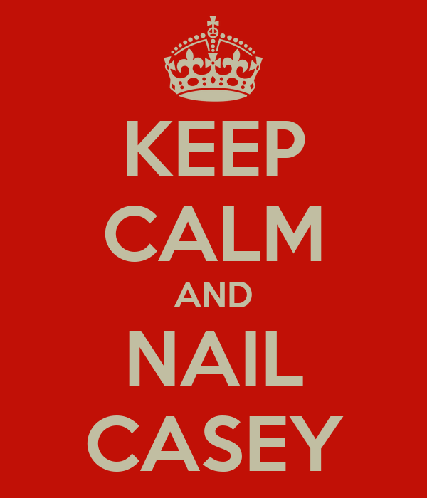 KEEP CALM AND NAIL CASEY
