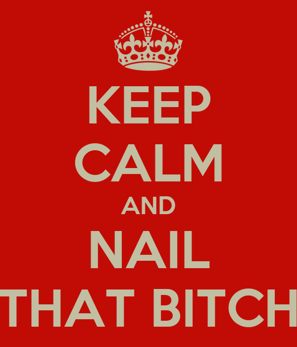 KEEP CALM AND NAIL THAT BITCH