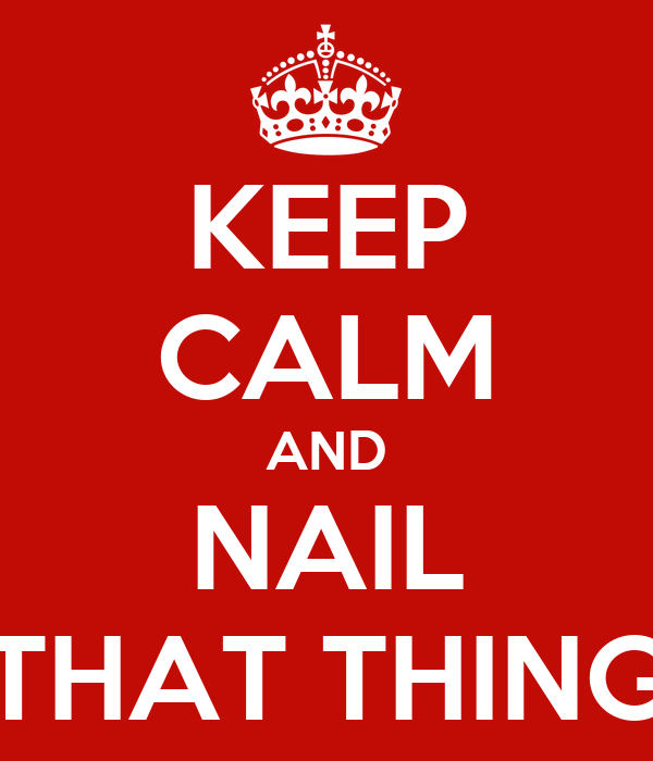 KEEP CALM AND NAIL THAT THING