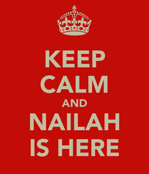 KEEP CALM AND NAILAH IS HERE