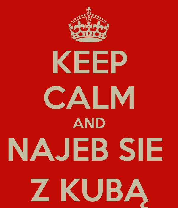 KEEP CALM AND NAJEB SIE  Z KUBĄ