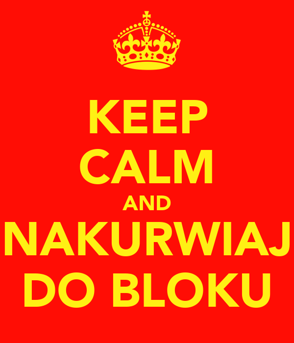 KEEP CALM AND NAKURWIAJ DO BLOKU
