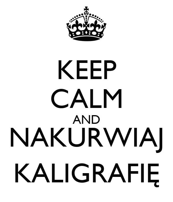 KEEP CALM AND NAKURWIAJ KALIGRAFIĘ
