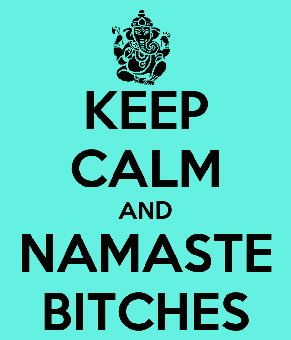KEEP CALM AND NAMASTE BITCHES