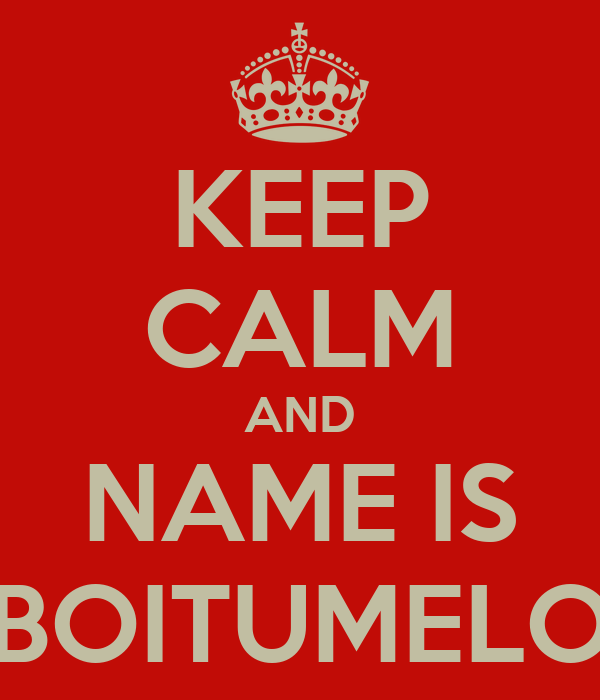 KEEP CALM AND NAME IS BOITUMELO
