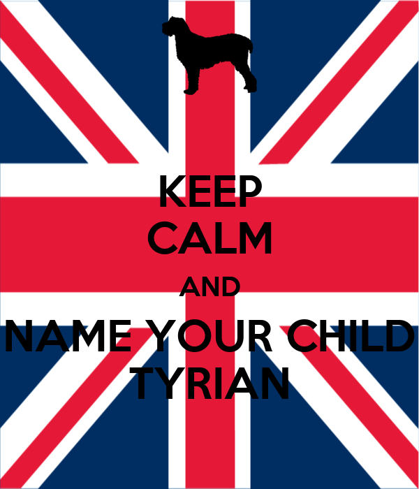 KEEP CALM AND NAME YOUR CHILD TYRIAN