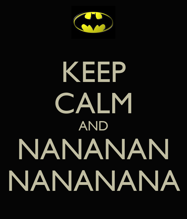 KEEP CALM AND NANANAN NANANANA