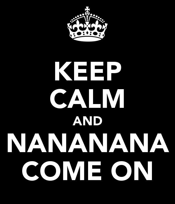 KEEP CALM AND NANANANA COME ON