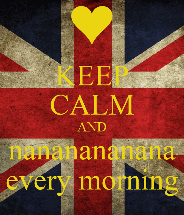 KEEP CALM AND nananananana every morning