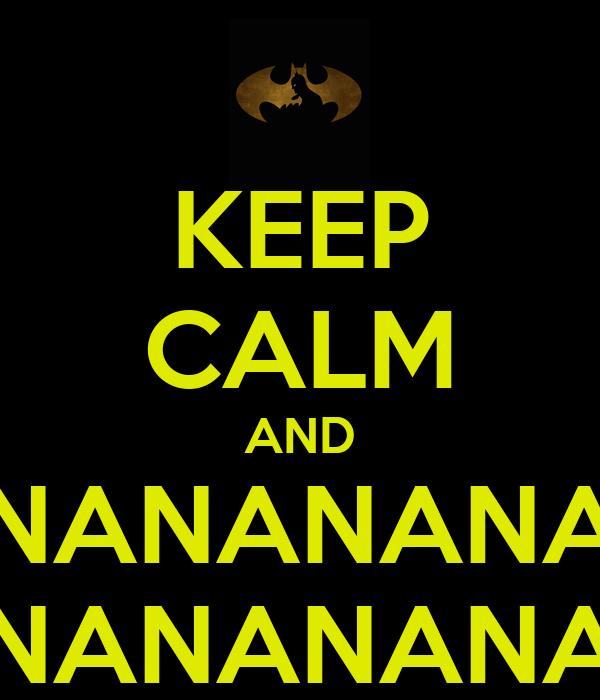 KEEP CALM AND NANANANANANA NANANANANANA